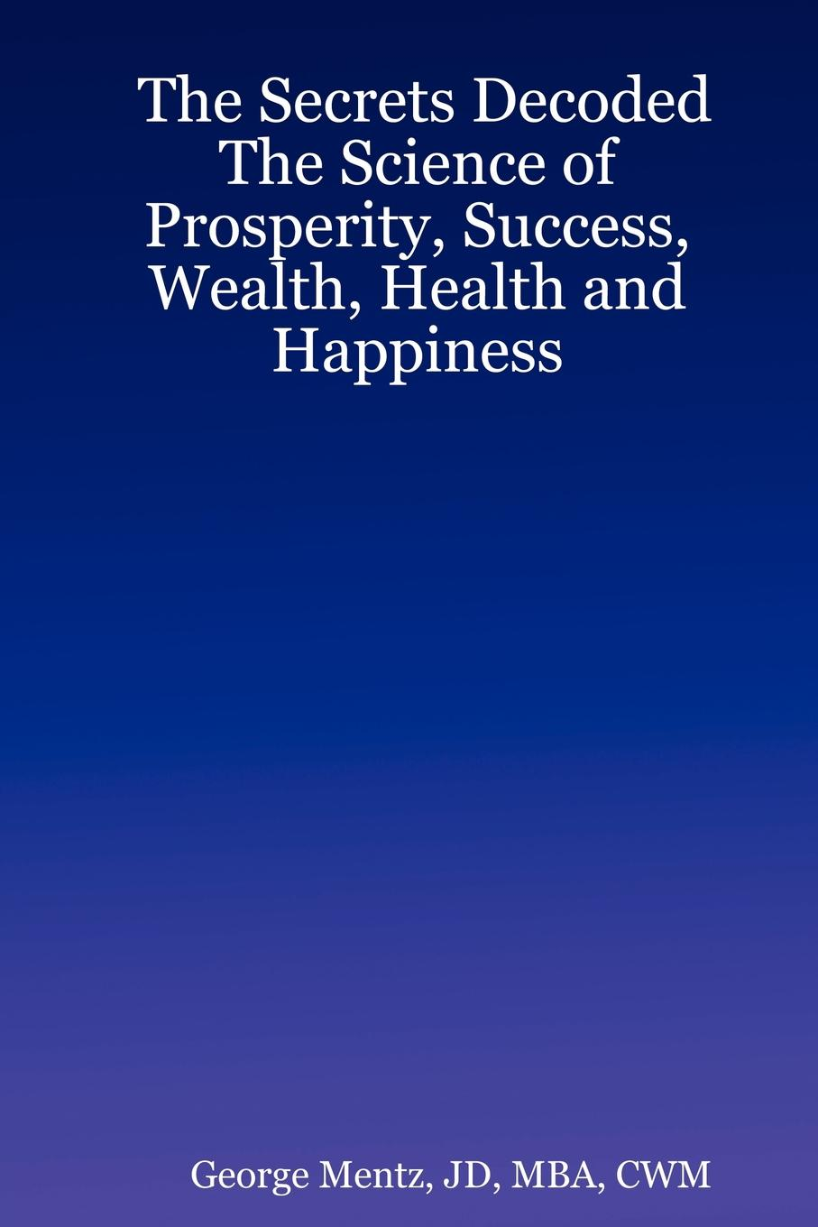 JD MBA CWM George Mentz The Secrets Decoded - The Science of Prosperity, Success, Wealth, Health and Happiness lynn jacobs f the secrets of college success