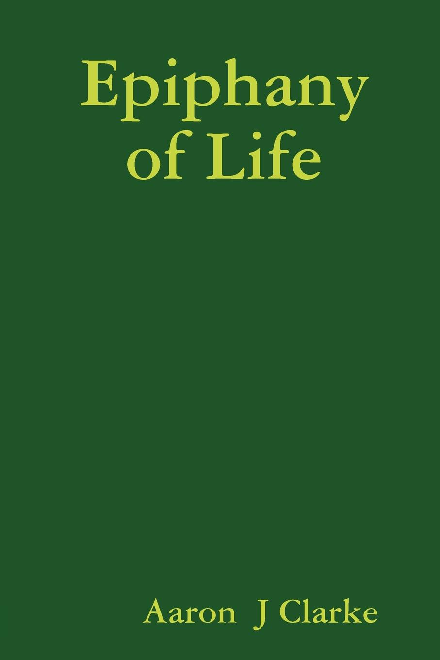 Aaron J. Clarke Epiphany of Life samuel clarke remarks upon a book