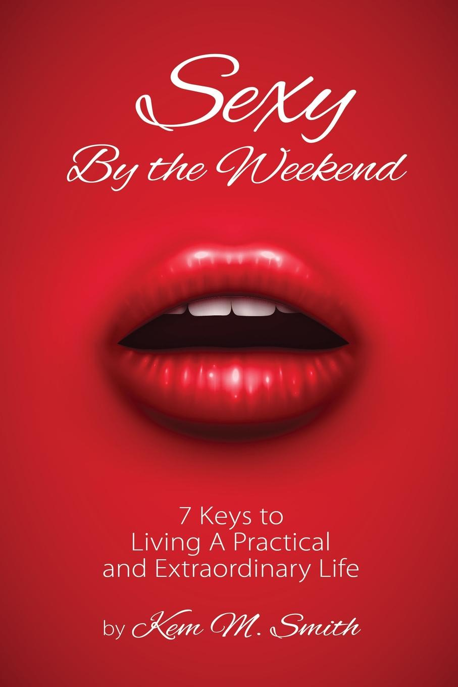 Kem Smith Sexy By the Weekend. 7 Keys to Living A Practical and Extraordinary Life richard bandler get the life you want