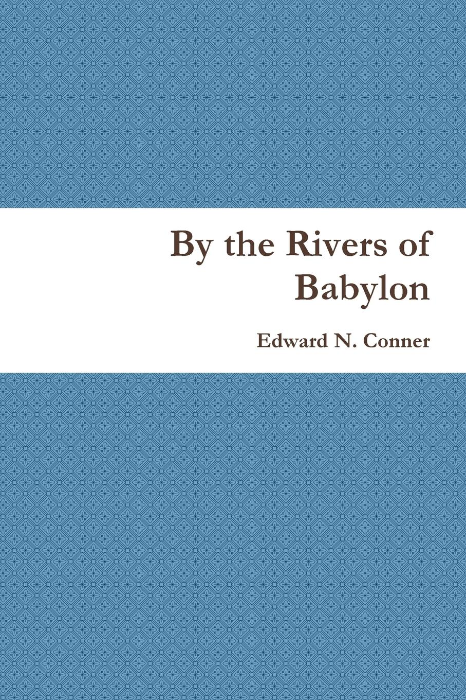 Edward N. Conner By the Rivers of Babylon sjd peterson conner s courage