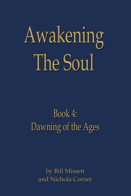 Bill Missett, Nichola Corner Awakening the Soul. Book 4: Dawning of the Ages цена и фото