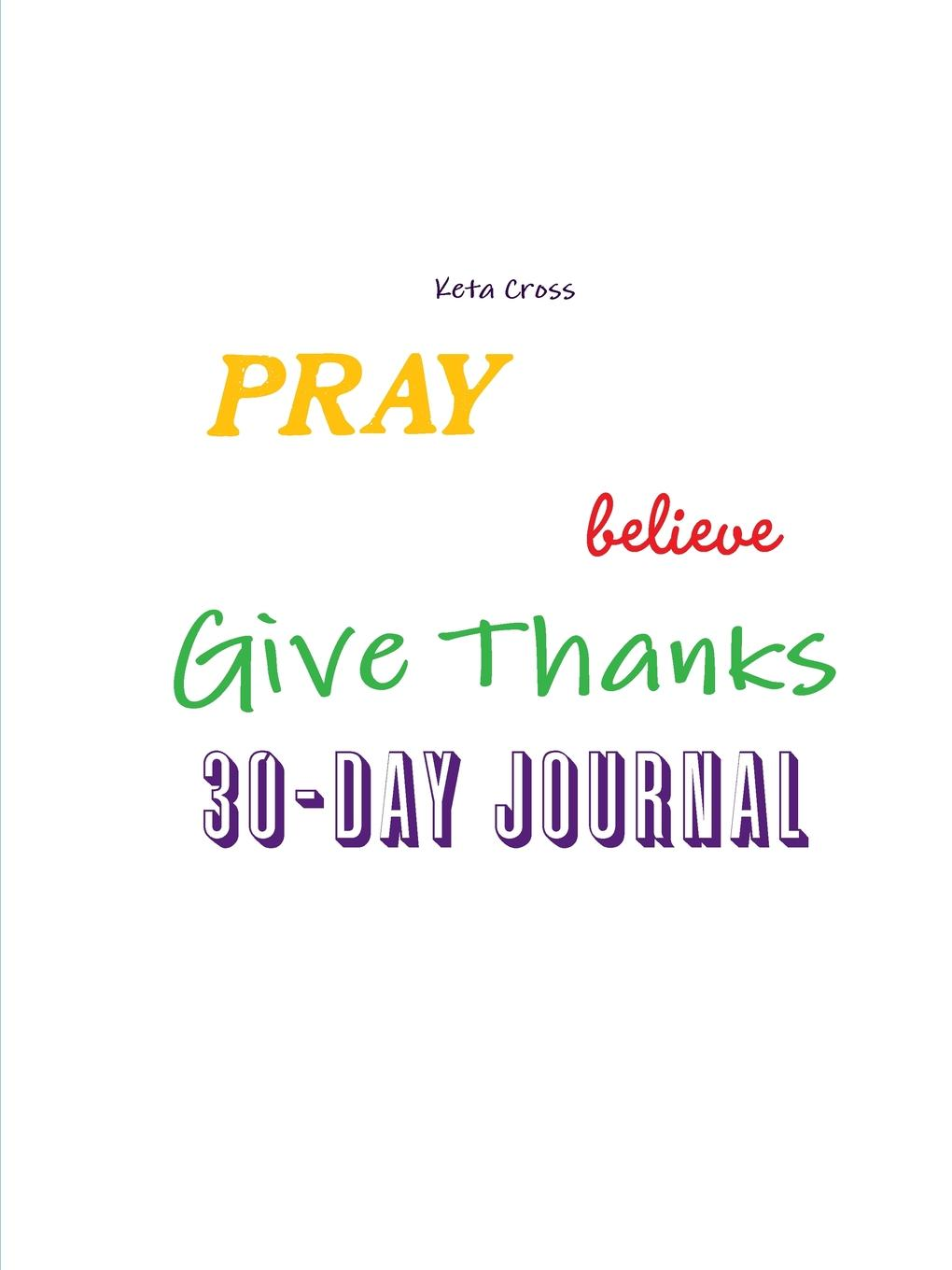 Keta Cross Pray, Believe, . Give Thanks 30 day Journal sabrina l o rourke super succinct and satiating scripture prayers and poems
