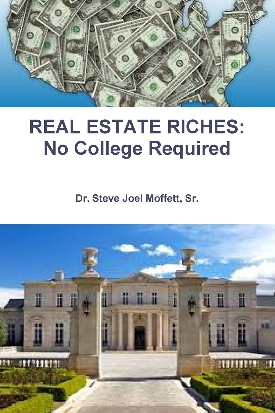 REAL ESTATE RICHES. No College Required Dr. Steve J. Moffett, Sr. is a successful real estate broker...