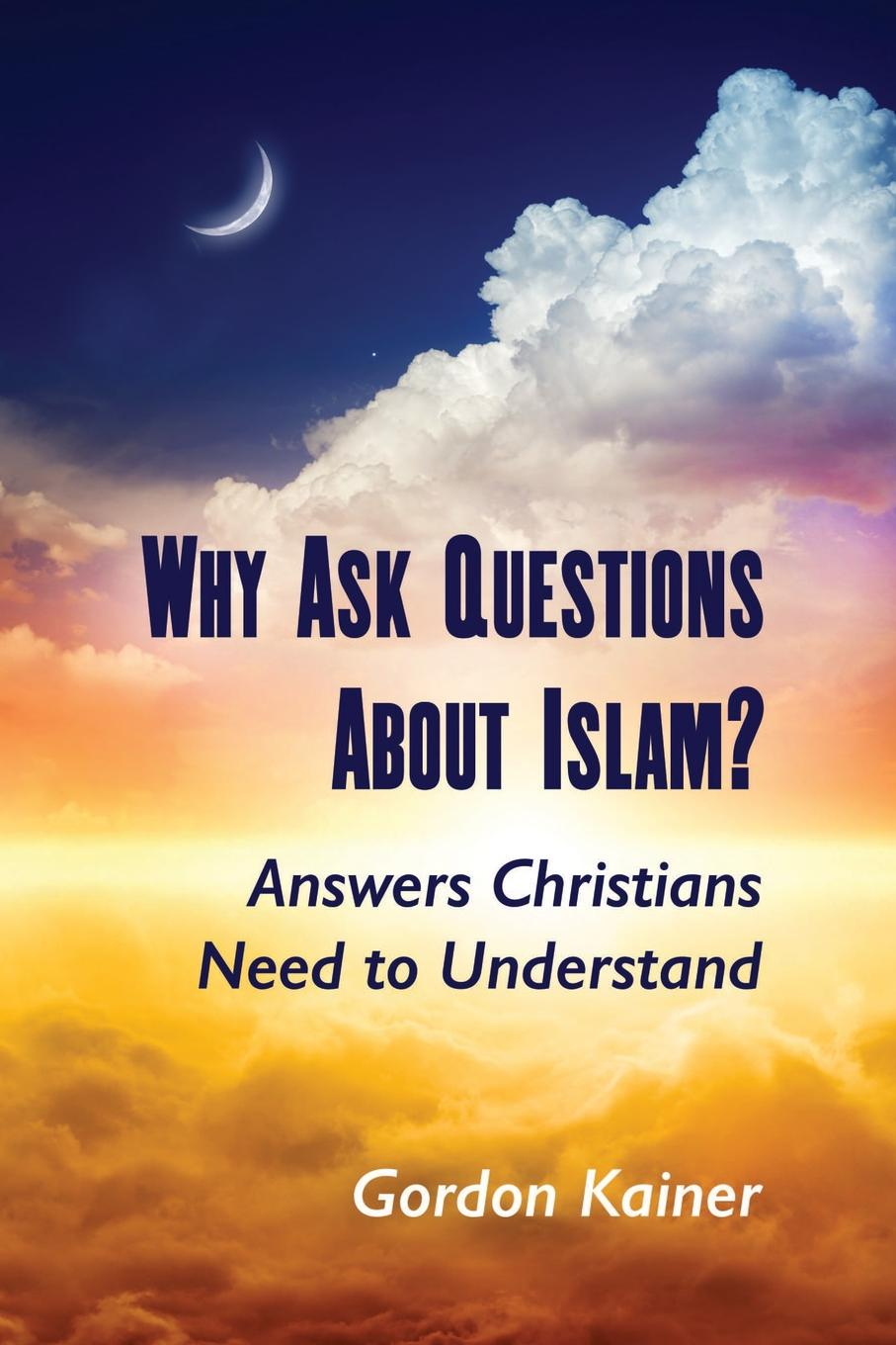 Gordon Kainer Why Ask Questions About Islam.. Answers Christians Need to Understand early islam