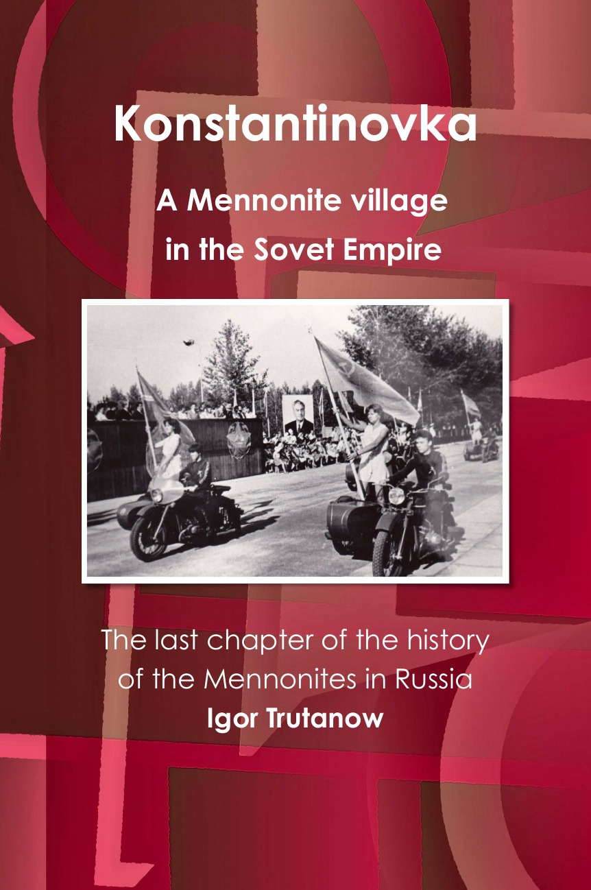 Igor Trutanow Konstantinovka - A Mennonite village in the Soviet Empire. The last chapter of the history of the Mennonites in Russia history of russia