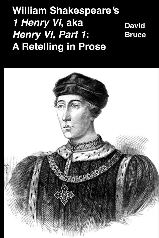 David Bruce William S 1 Henry VI, aka Part 1. A Retelling in Prose