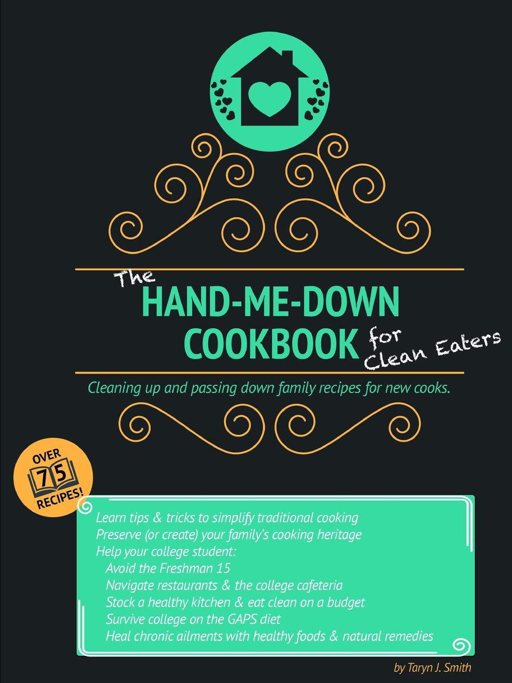 Taryn J. Smith The Hand-Me-Down Cookbook for Clean Eaters. Cleaning up and passing down family recipes for new cooks. the ultimate children s cookbook