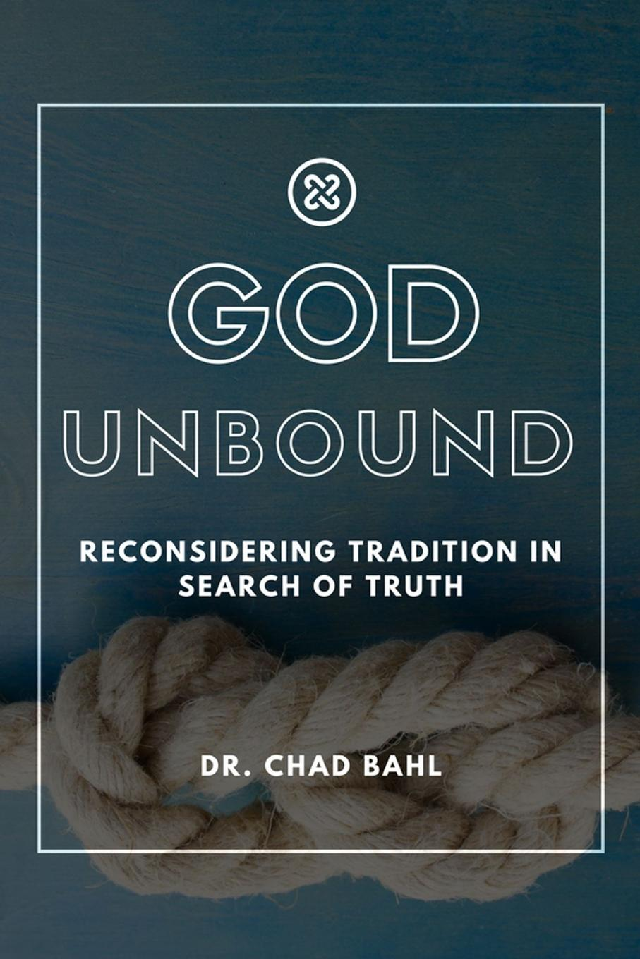 Chad Bahl God Unbound. Reconsidering Tradition in Search of Truth a view to the unknown