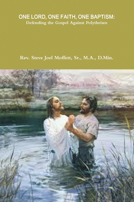 Sr. M.A. D.Min. Dr. Steve Jo Moffett ONE LORD, ONE FAITH, ONE BAPTISM. Defending the Gospel Against Polytheism dr abiola idowu overcoming faith