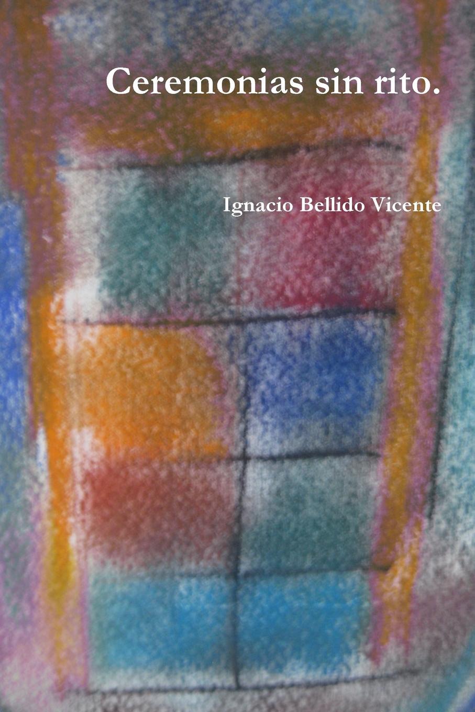 Ignacio Bellido Vicente Ceremonias sin rito. desde el amanecer
