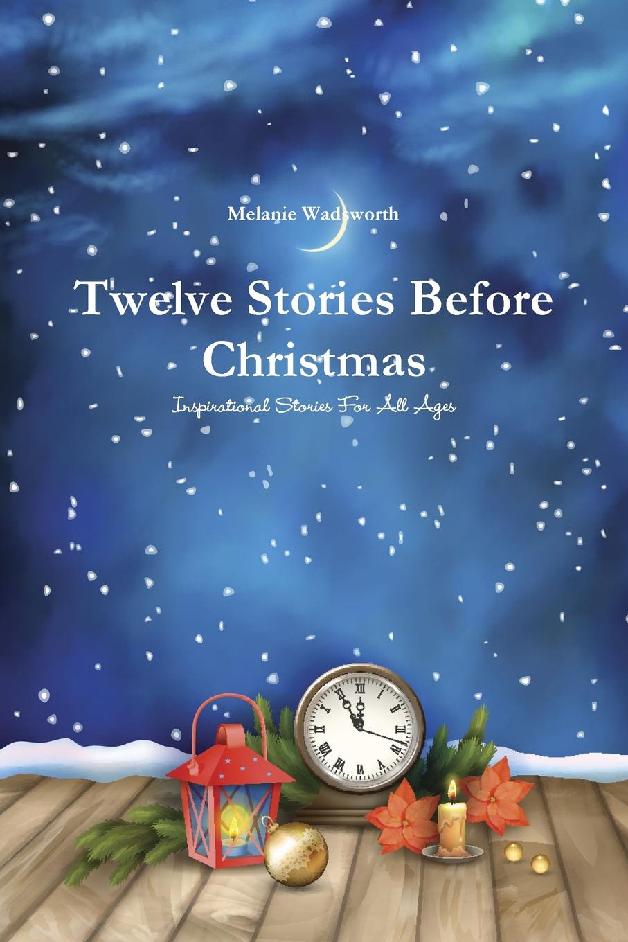 Melanie Wadsworth Twelve Stories Before Christmas. Inspirational Stories For All Ages various the night before christmas and other popular stories for children
