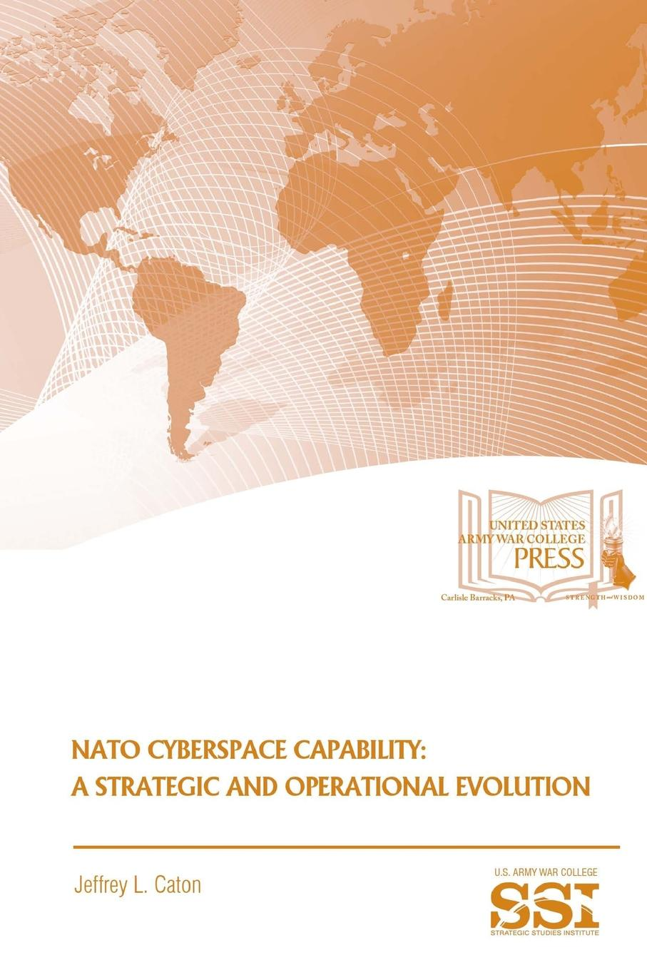 Jeffrey L. Caton, Strategic Studies Institute (SSI) Nato Cyberspace Capability. A And Operational Evolution