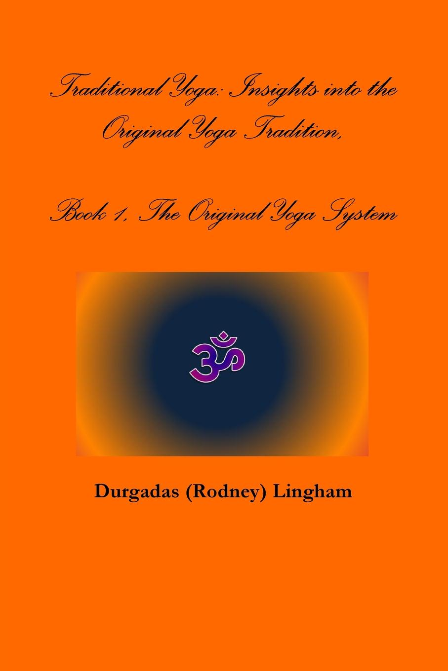 Durgadas (Rodney) Lingham Traditional Yoga. Insights into the Original Yoga Tradition, Book 1, The Original Yoga System the tree of yoga