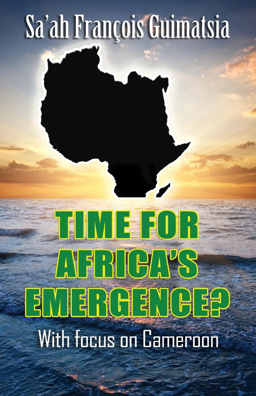 Sa'ah François Guimatsia Time for Africa.s Emergence. With Focus on Cameroon