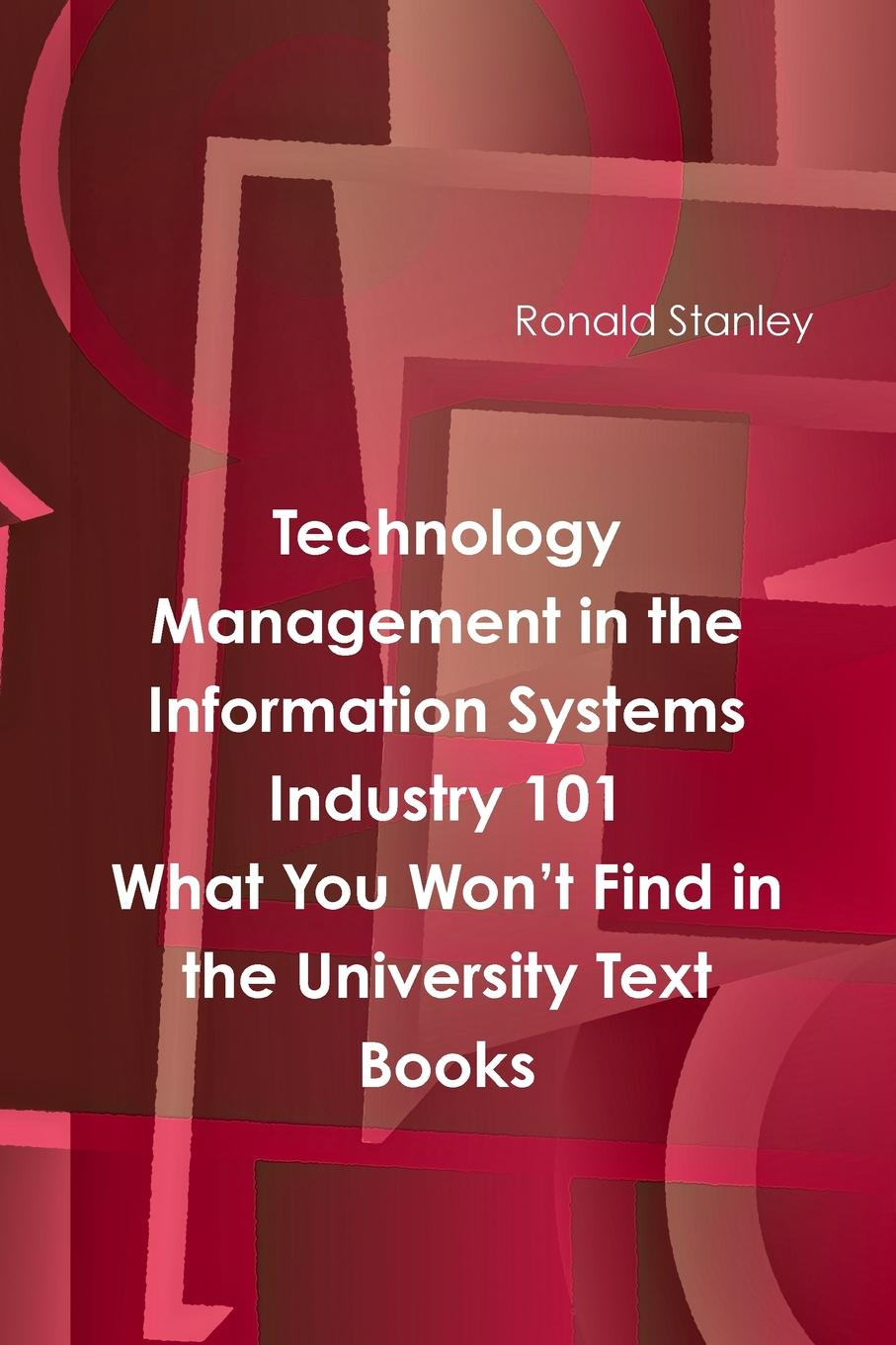 Ronald Stanley Management in The Information Technology Sector 101 What You Won.t Find in the University Text Books management information systems
