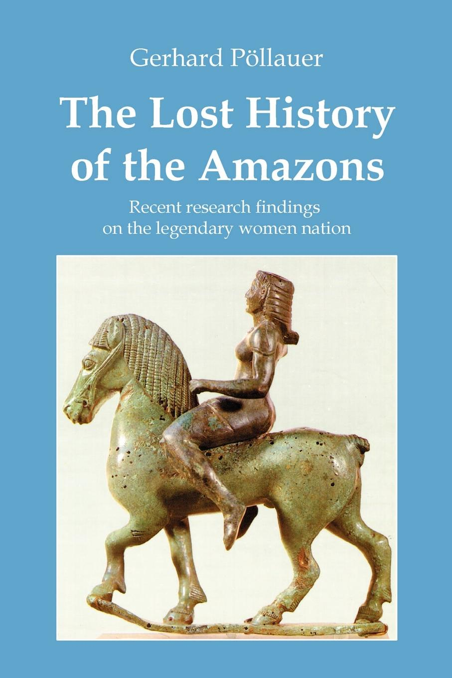 Gerhard Pöllauer The Lost History of the Amazons amazons the real warrior women of the ancient world