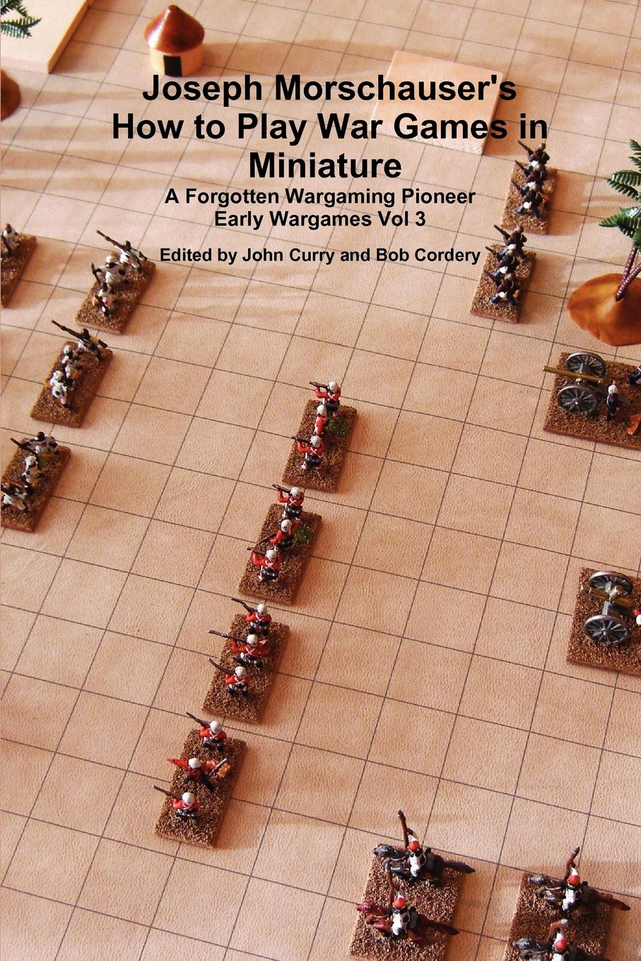 John Curry, Bob Cordery Joseph Morschauser.s How to Play War Games in Miniature A forgotten wargaming pioneer Early Wargames Vol 3 hoyle s rules of games