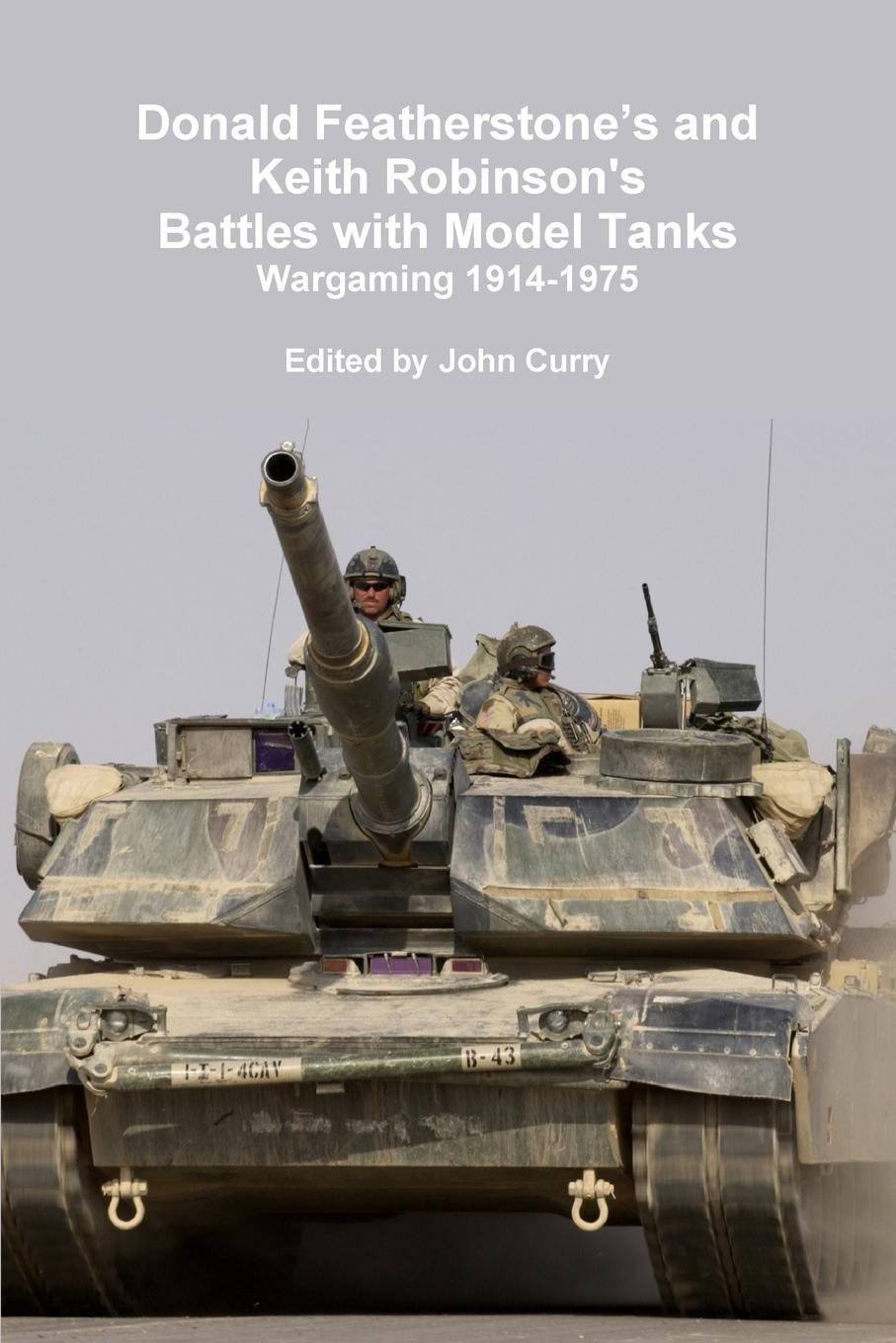 John Curry, Donald Featherstone, Keith Robinson Donald Featherstone.s and Keith Robinson.s Battles with Model Tanks Wargaming 1914-1975 the tank book