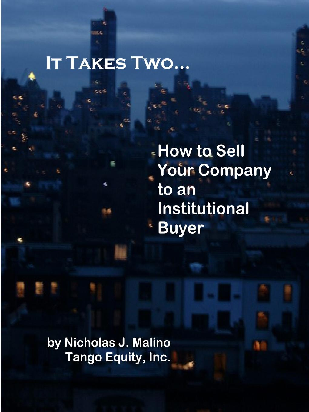 It Takes Two... How to Sell Your Company to an Institutional Buyer This is an comprehensive manual that should be read by business...