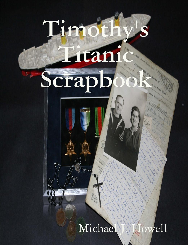 Michael J. Howell Timothy.s Titanic Scrapbook titanic book