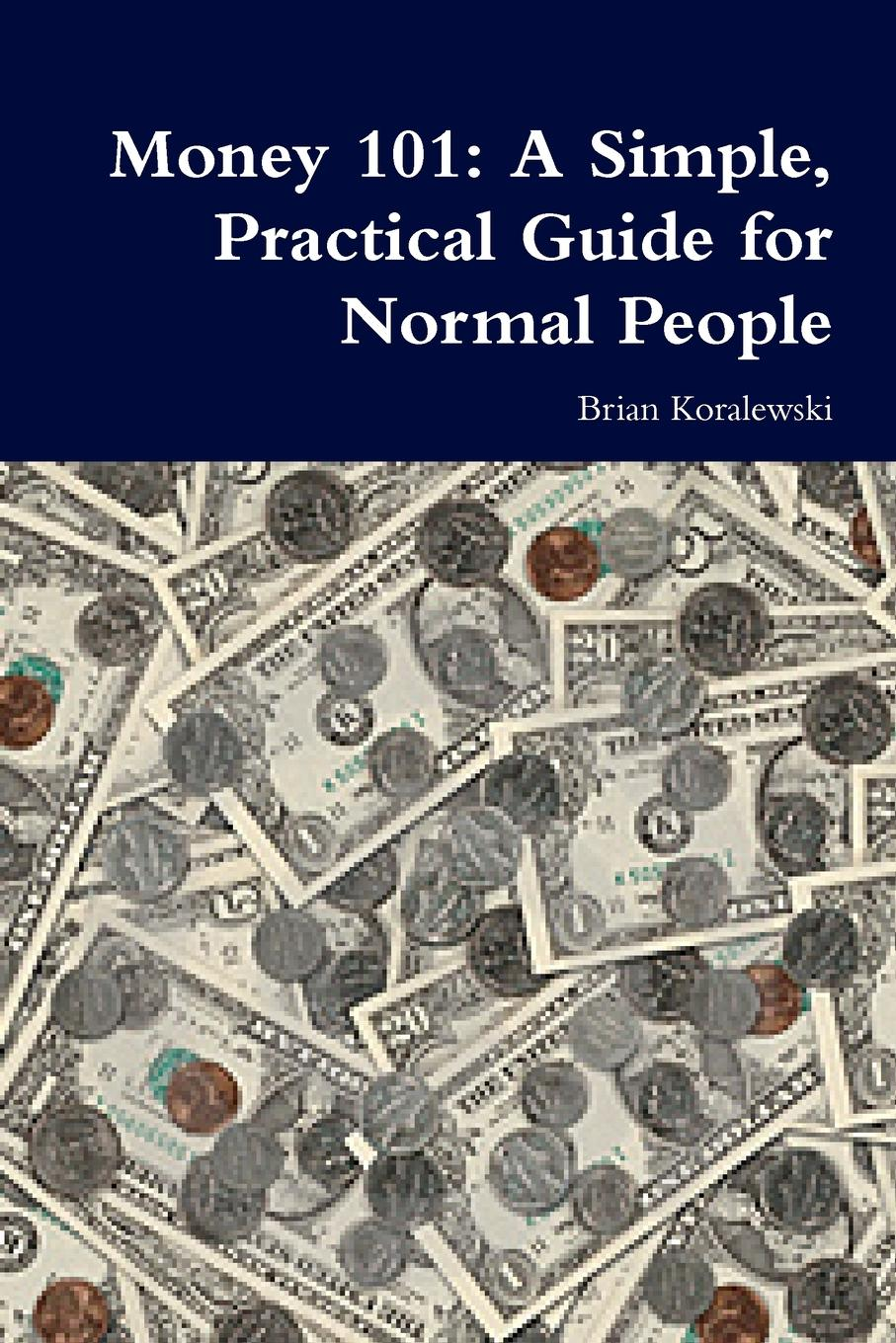 Brian Koralewski Money 101. A Simple, Practical Guide for Normal People mark miller the hard times guide to retirement security practical strategies for money work and living