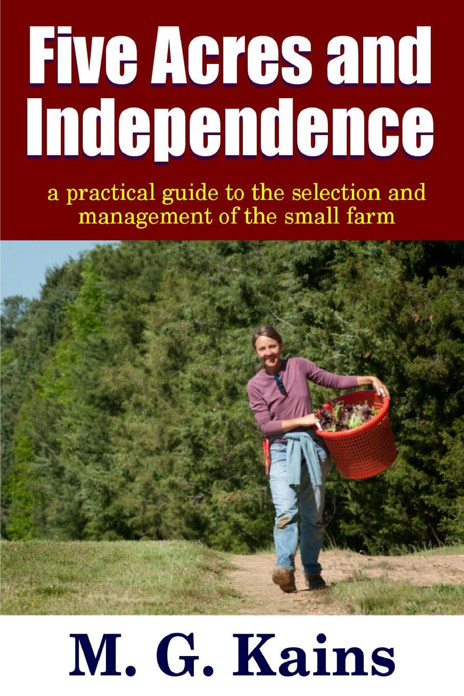 "Five Acres and Independence - A Practical Guide to the Selection and Management of the Small Farm PEOPLE who think they""would like to have a little farm""..."