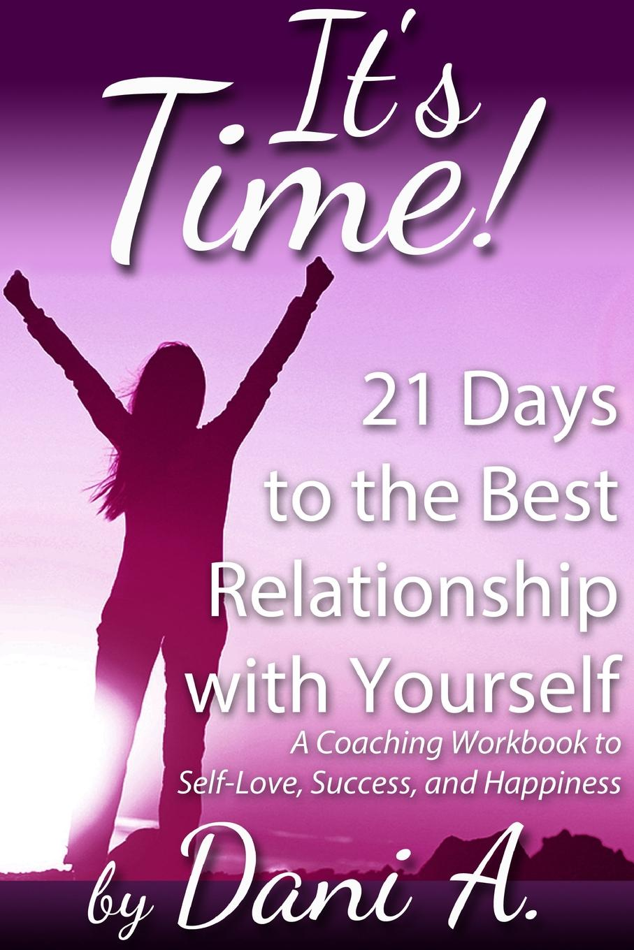 Dani A It.s Time. 21 Days to the Best Relationship With Yourself