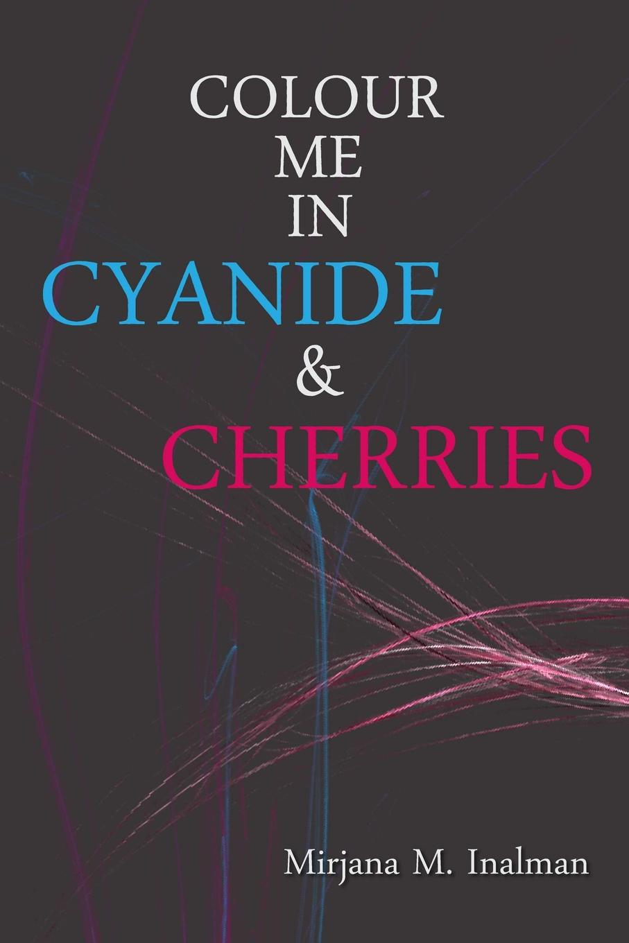 Colour Me In Cyanide . Cherries A collection of eclectic poetry, a gumbo of metaphors omens...
