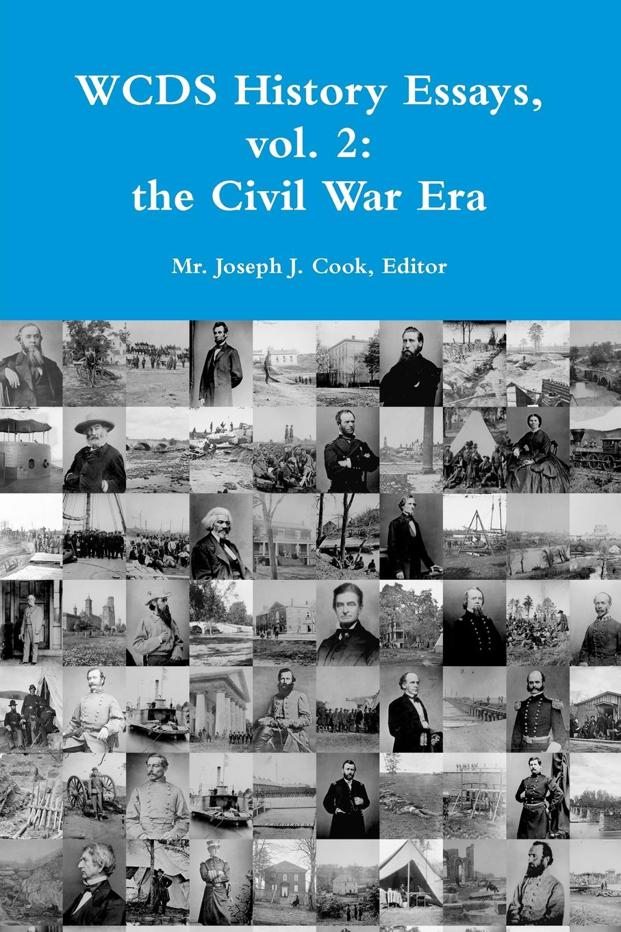Editor Mr. Joseph J. Cook WCDS History Essays, vol. 2. the Civil War Era
