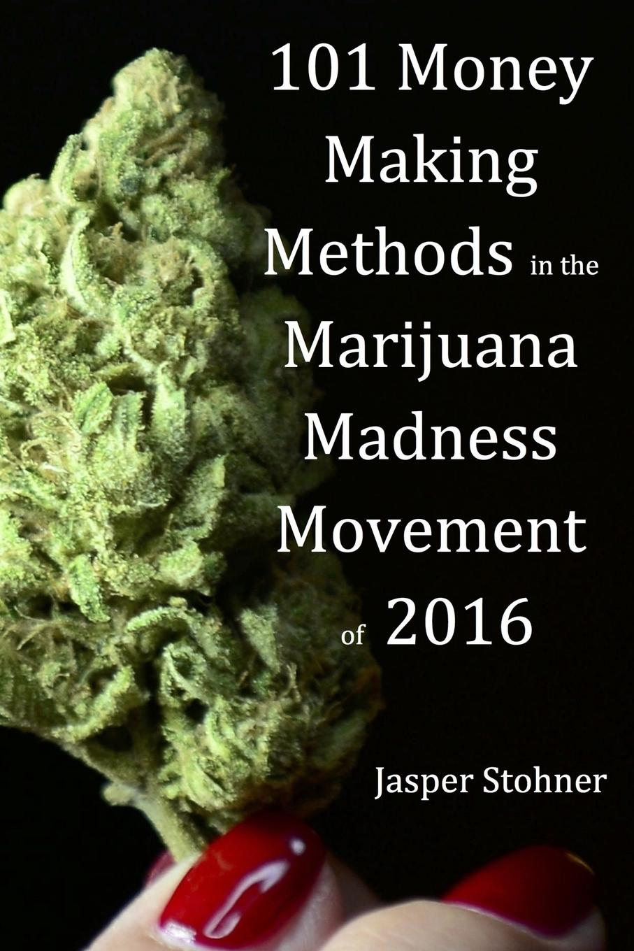 101 Money Making Methods in the Marijuana Madness Movement of 2016 101 Money Making Methods in the Marijuana Madness Movement 2016...