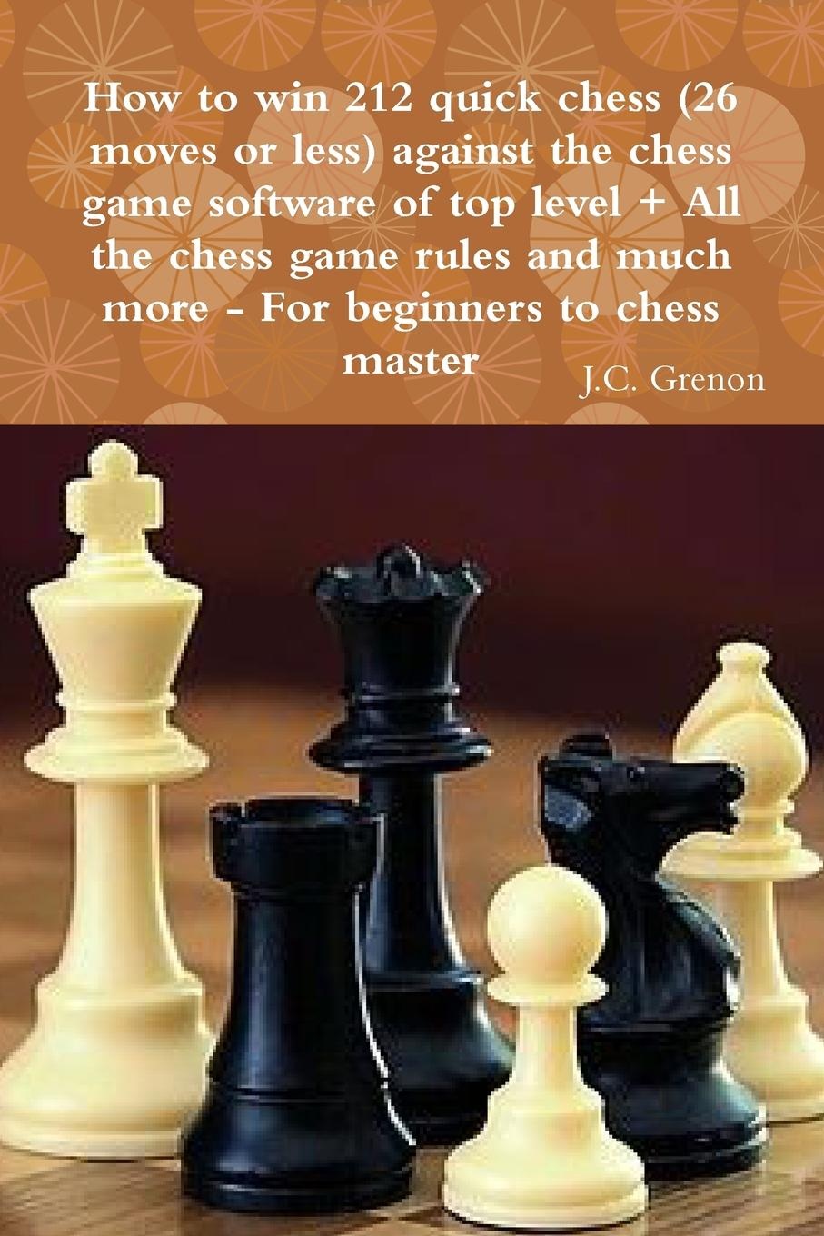 J.C. Grenon How to win 212 quick chess (26 moves or less) against the high chess software . All the chess rules and much more aron nimzowitsch my system winning chess strategies