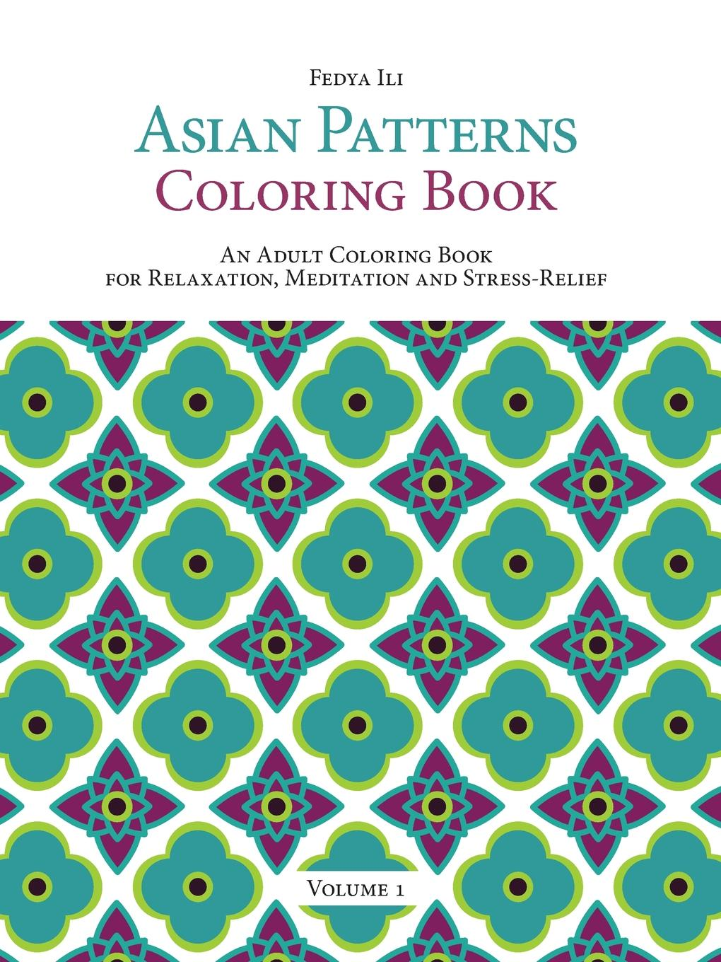 Fedya Ili Asian Patterns Coloring Book. An Adult Coloring Book for Relaxation, Meditation and Stress-Relief (Volume 1) 1 pc secret garden adult coloring book 96 pages 18 5 18 5cm designs stress relief coloring book garden designs mandalas