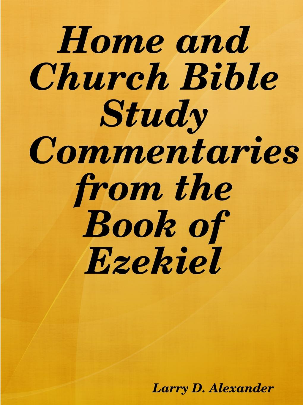 Larry D. Alexander Home and Church Bible Study Commentaries from the Book of Ezekiel цена 2017