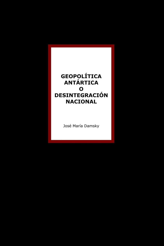 José María Damsky Geopol.tica Ant.rtica o desintegraci-n nacional carles brunet una ilusi n con carles