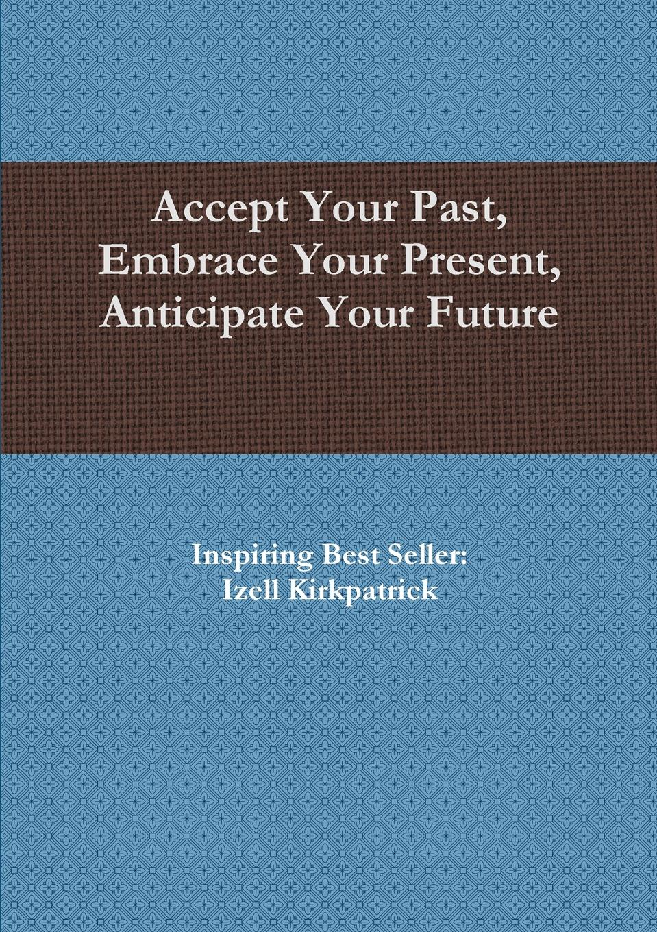 Accept Your Past, Embrace Your Present, Anticipate Your Future