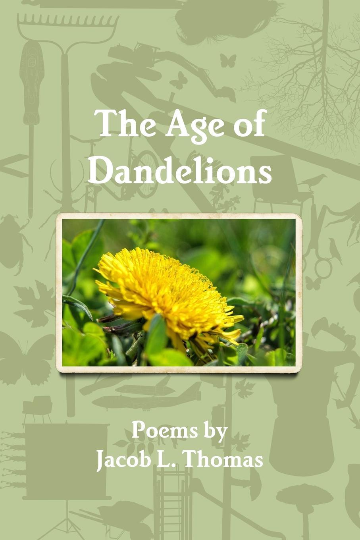 Jacob L. Thomas The Age of Dandelions jacob l thomas the age of dandelions