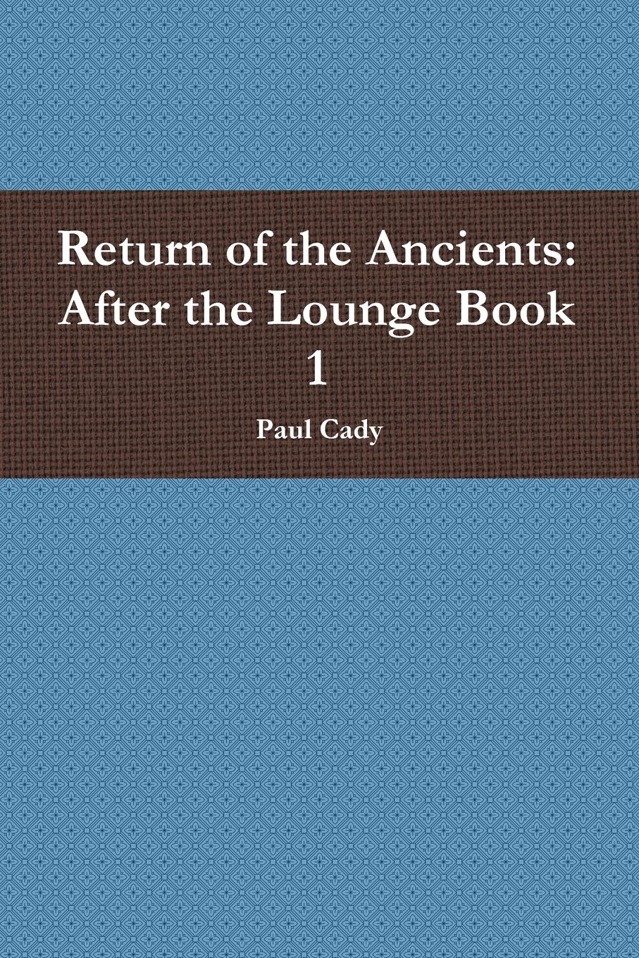 Paul Cady Return of the Ancients. After the Lounge Book 1 цена и фото