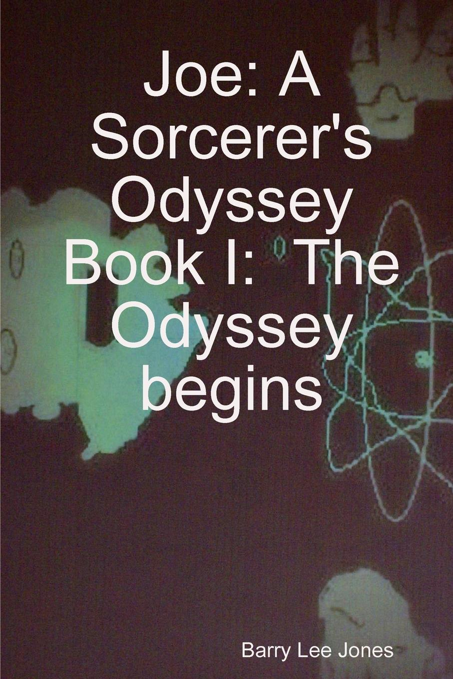 Barry Lee Jones Joe. A Sorcerer.s Odyssey Book I: The Odyssey Begins joe ungemah misplaced talent a guide to better people decisions