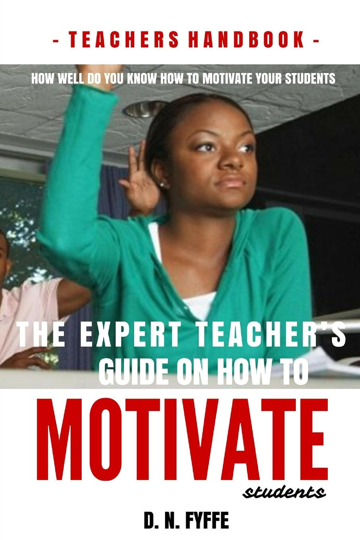 Denise N. Fyffe The Expert Teacher.s Guide on How to Motivate Students