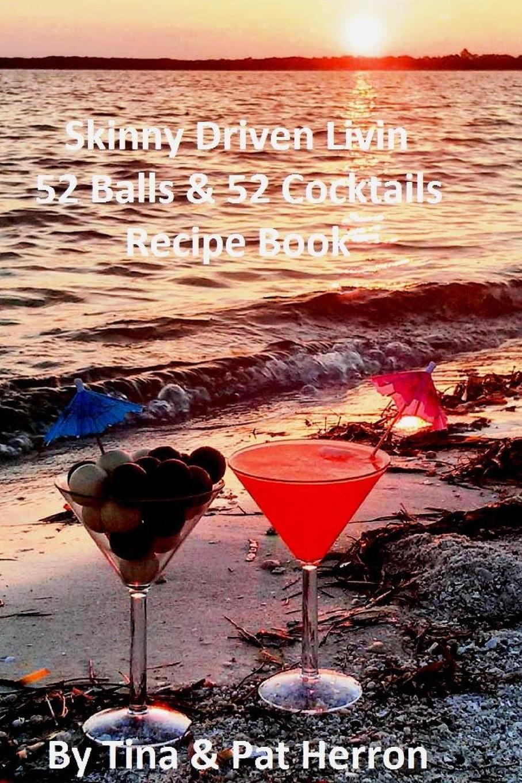 Tina Herron, Pat Herron Skinny Driven Livin 52 Balls . 52 Cocktails Recipe Book skinny weeks and weekend feasts