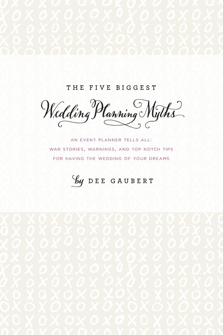 Dee Gaubert The Five Biggest Wedding Planning Myths - An Event Planner Tells All. War Stories, Warnings, and Top-notch Tips for Having the Wedding of Your Dreams grace free costly or cheap