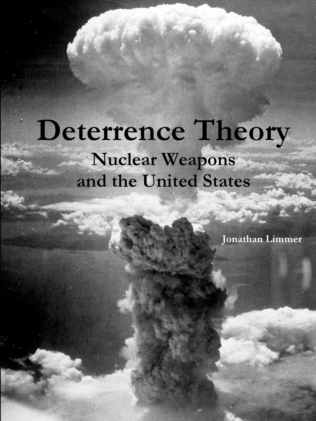 Jonathan Limmer Deterrence Theory. Nuclear Weapons and the United States