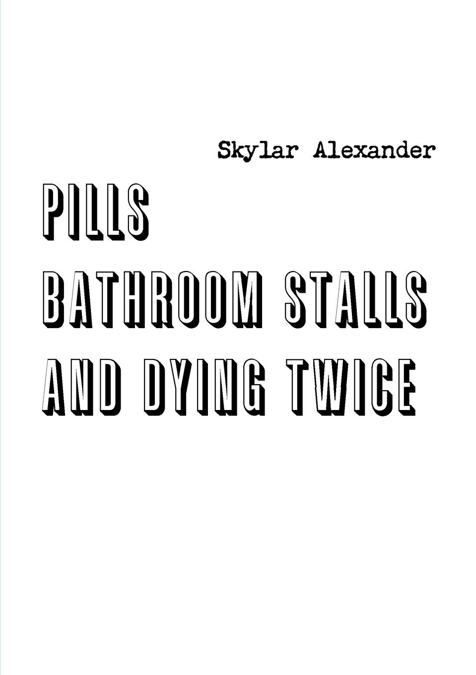 Skylar Alexander Pills, Bathroom Stalls, and Dying Twice the art of dying