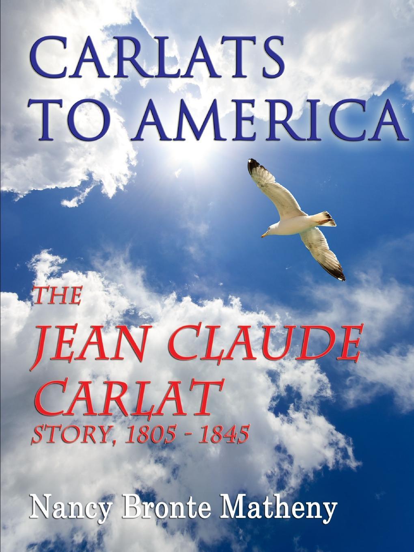 Nancy Bronte Matheny Carlats to America. The Jean Claude Carlat Story, 1805 - 1845