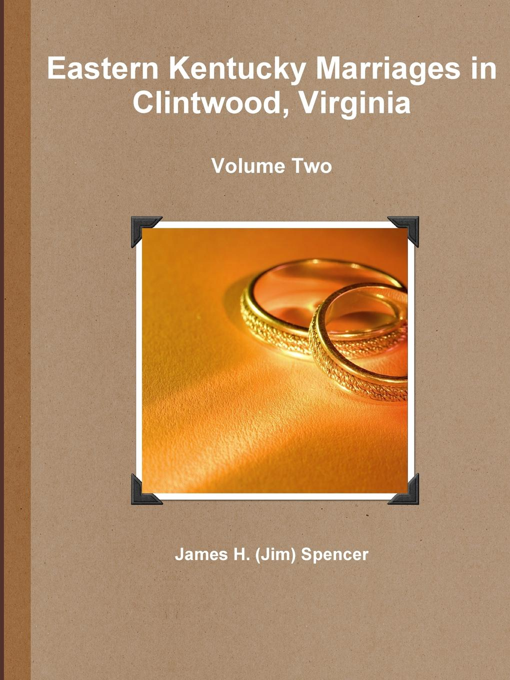James H. (Jim) Spencer Eastern Kentucky Marriages in Clintwood, Virginia - Volume Two king george county virginia 1720 1990