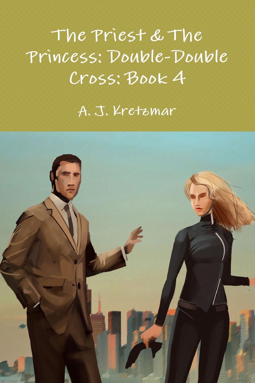 A. J. Kretzmar The Priest . The Princess. Double-Double Cross: Book 4 цена и фото