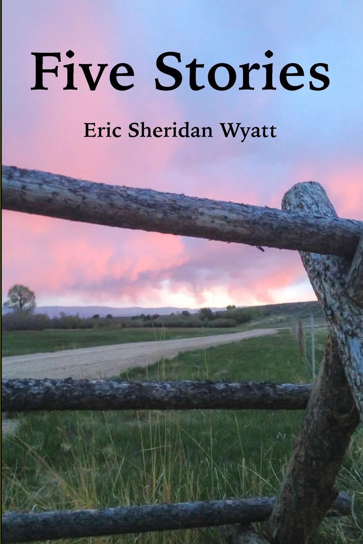 Eric Sheridan Wyatt Five Stories by Eric Sheridan Wyatt sheridan hay the secret of lost things