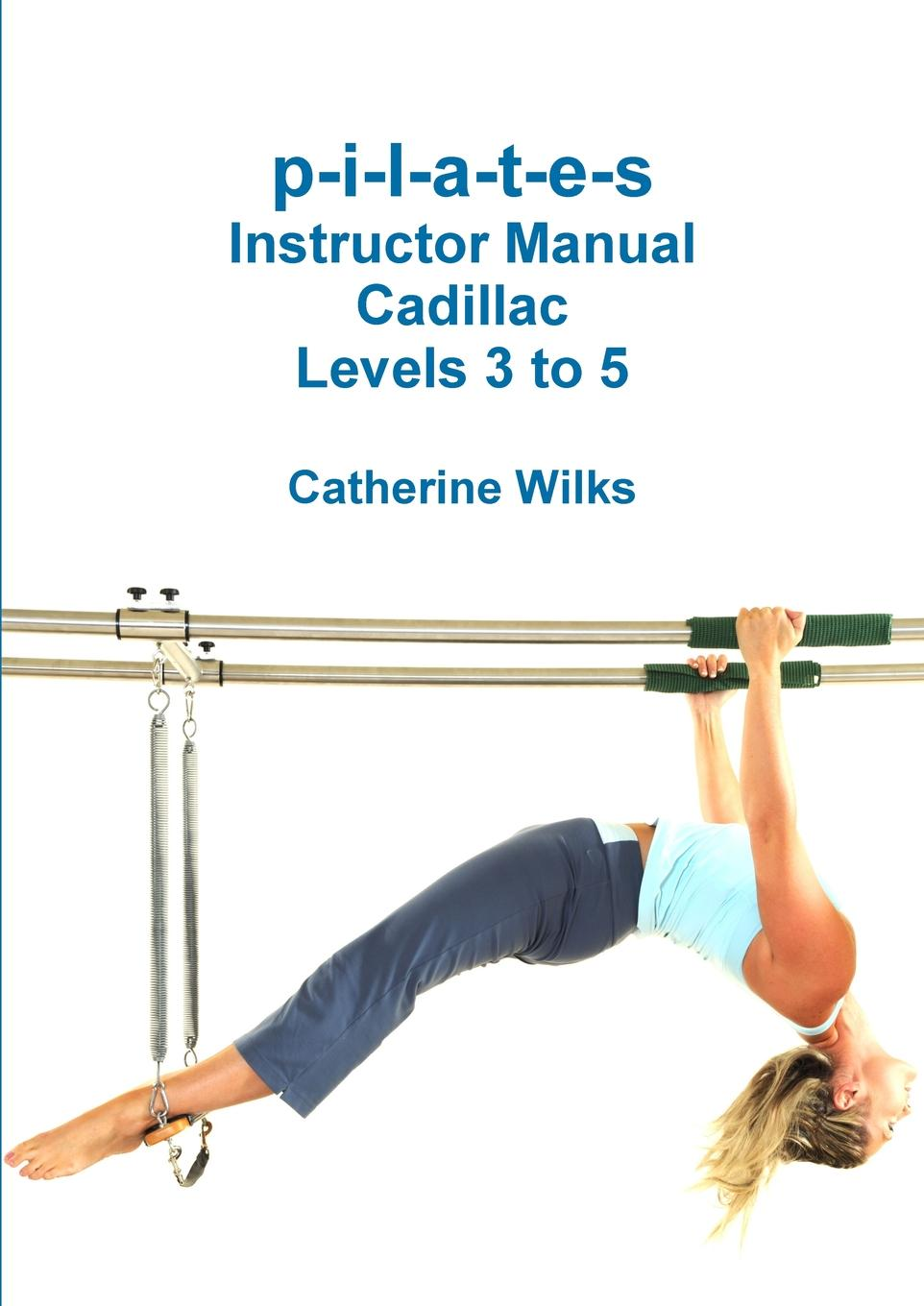 Catherine Wilks p-i-l-a-t-e-s Instructor Manual Cadillac Levels 3 to 5 любимый дом шкаф александрия 618 040