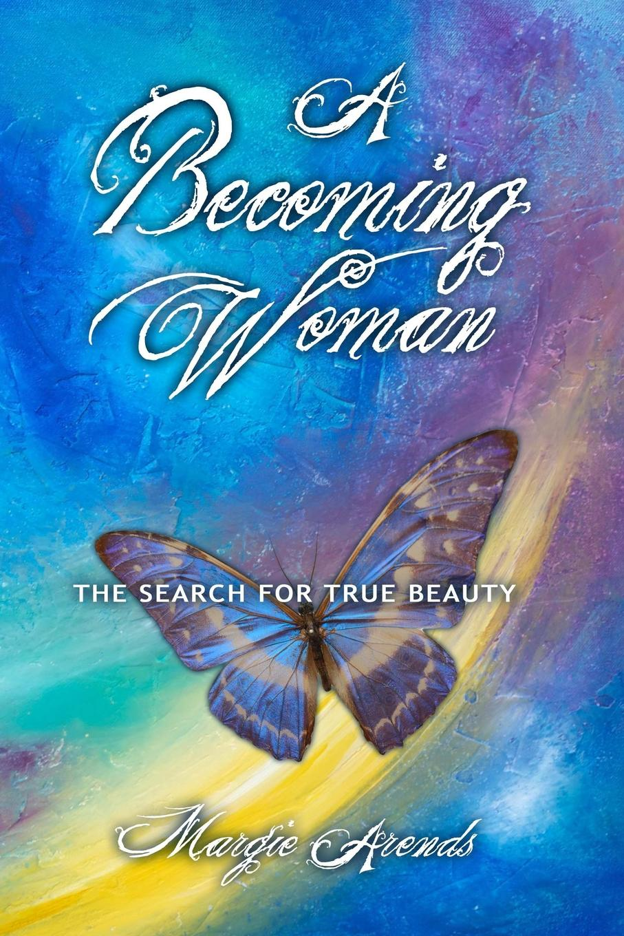 Margie Arends A Becoming Woman. The Search for True Beauty becoming others