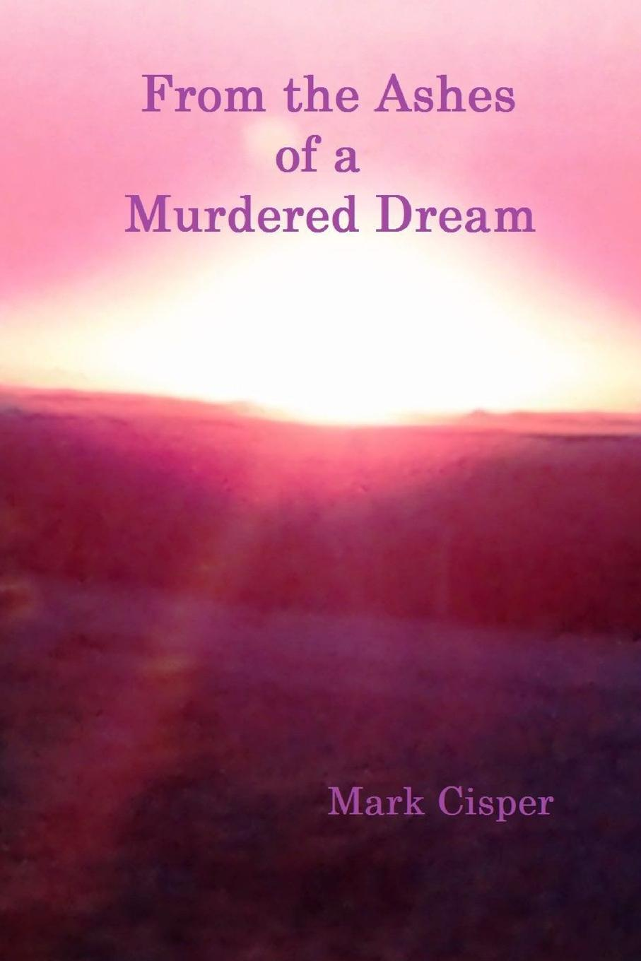 Mark Cisper From the Ashes of a Murdered Dream sharon mignerey from the ashes